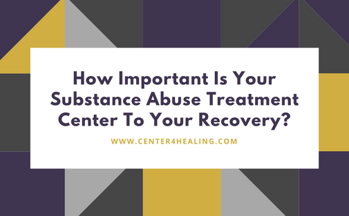 How Important Is Your Substance Abuse Treatment Center To Your Recovery?